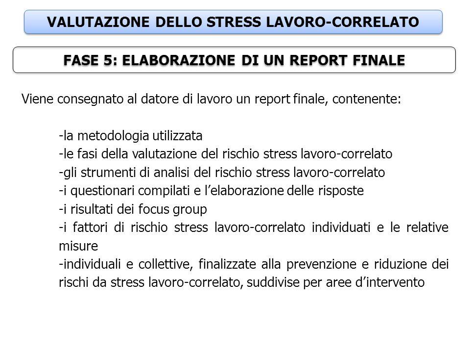 VALUTAZIONE DELLO STRESS LAVORO-CORRELATO FASE 5: ELABORAZIONE DI UN REPORT FINALE Viene consegnato al datore di lavoro un report finale, contenente: