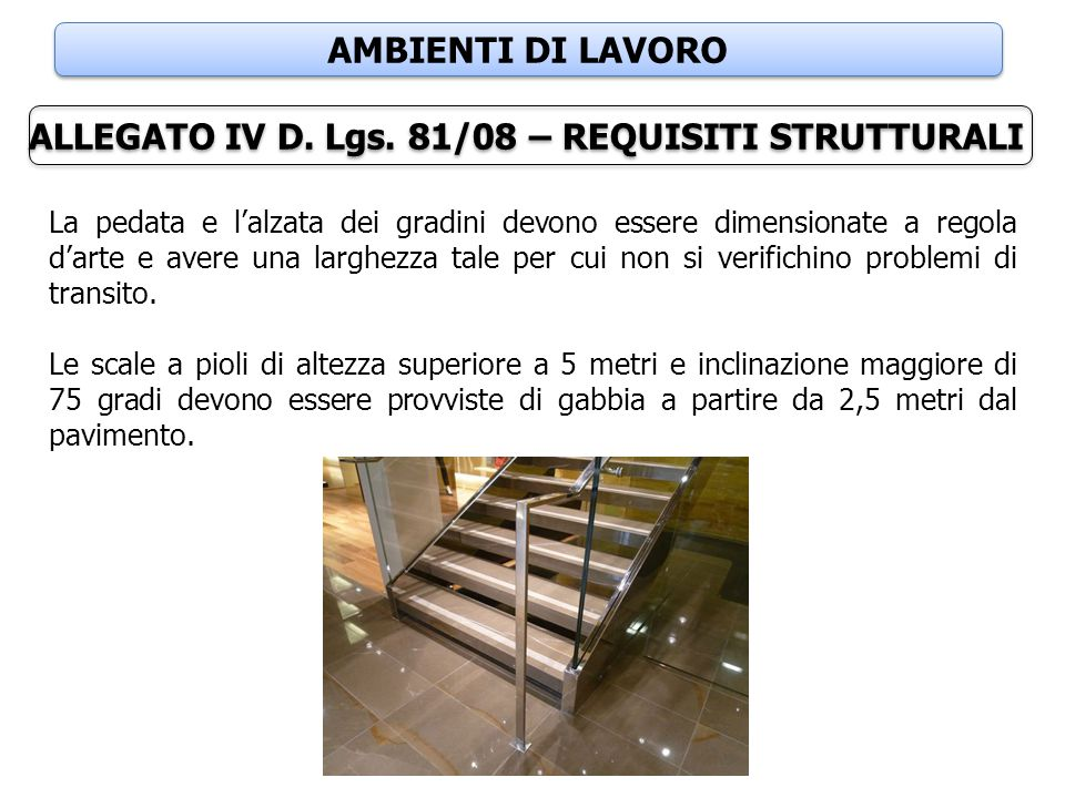 AMBIENTI DI LAVORO ALLEGATO IV D. Lgs. 81/08 – REQUISITI STRUTTURALI La pedata e l'alzata dei gradini devono essere dimensionate a regola d'arte e ave