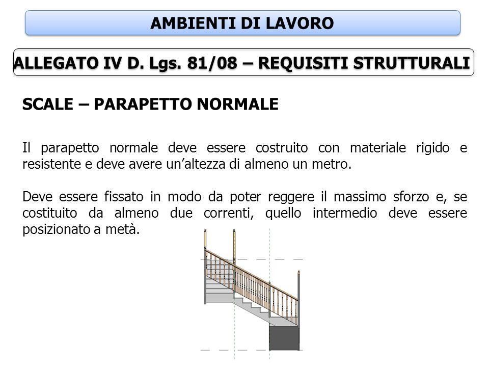 AMBIENTI DI LAVORO ALLEGATO IV D. Lgs. 81/08 – REQUISITI STRUTTURALI SCALE – PARAPETTO NORMALE Il parapetto normale deve essere costruito con material