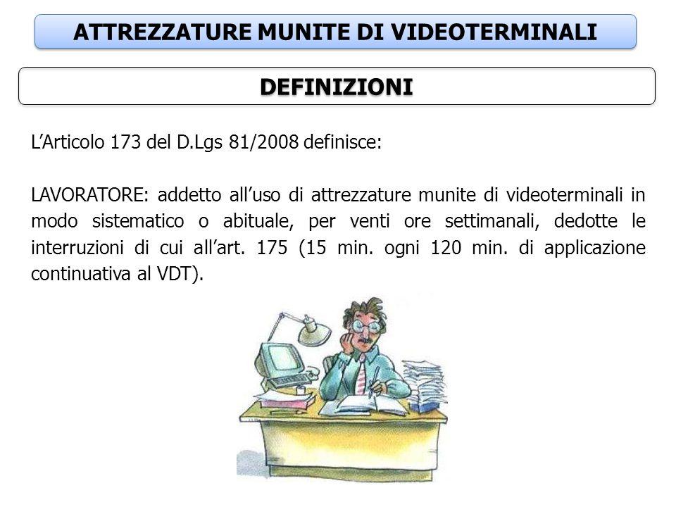 DEFINIZIONI L'Articolo 173 del D.Lgs 81/2008 definisce: LAVORATORE: addetto all'uso di attrezzature munite di videoterminali in modo sistematico o abi