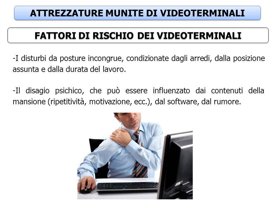 ATTREZZATURE MUNITE DI VIDEOTERMINALI FATTORI DI RISCHIO DEI VIDEOTERMINALI -I disturbi da posture incongrue, condizionate dagli arredi, dalla posizio