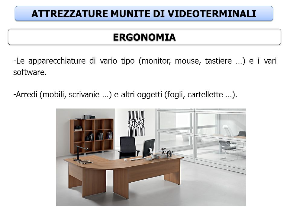 ATTREZZATURE MUNITE DI VIDEOTERMINALI ERGONOMIA -Le apparecchiature di vario tipo (monitor, mouse, tastiere …) e i vari software.