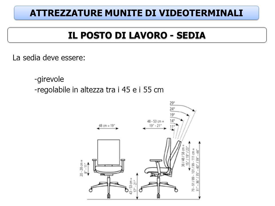 ATTREZZATURE MUNITE DI VIDEOTERMINALI IL POSTO DI LAVORO - SEDIA La sedia deve essere: -girevole -regolabile in altezza tra i 45 e i 55 cm