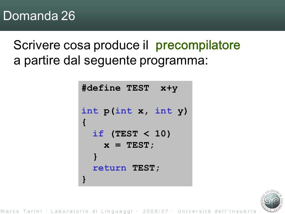 M a r c o T a r i n i ‧ L a b o r a t o r i o d i L i n g u a g g i ‧ 2 0 0 6 / 0 7 ‧ U n i v e r s i t à d e l l ' I n s u b r i a Domanda 26 Scrivere cosa produce il precompilatore a partire dal seguente programma: #define TEST x+y int p(int x, int y) { if (TEST < 10) x = TEST; } return TEST; }