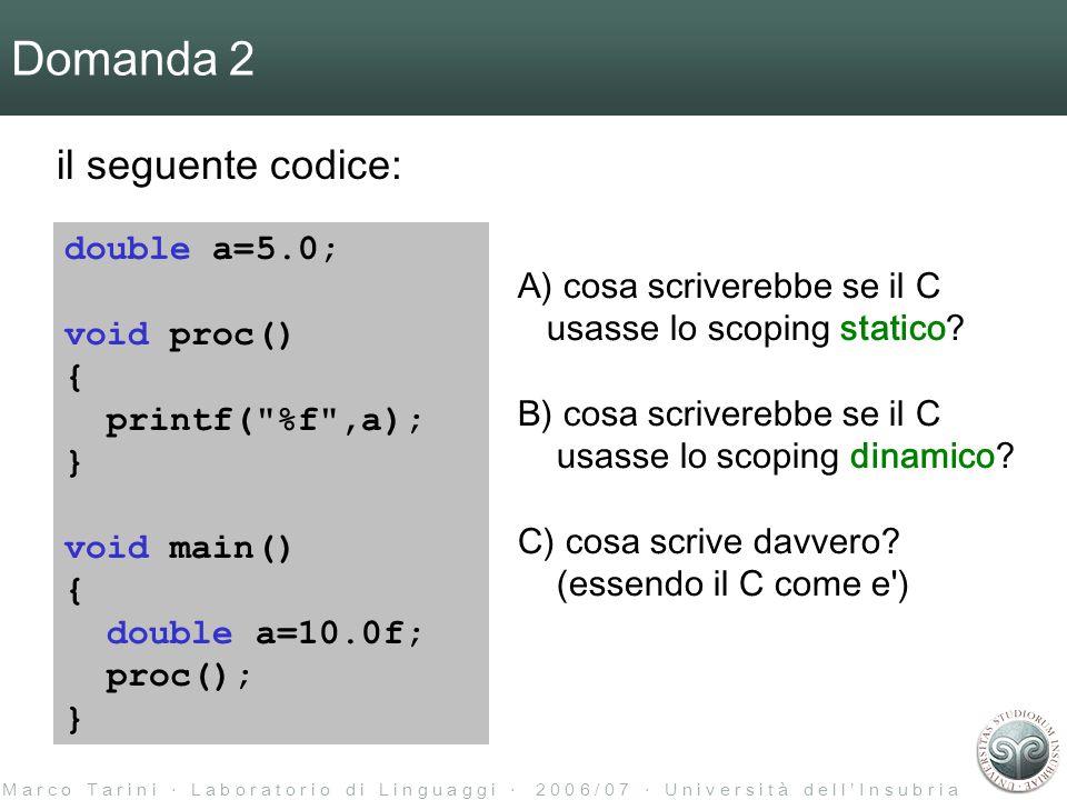 M a r c o T a r i n i ‧ L a b o r a t o r i o d i L i n g u a g g i ‧ 2 0 0 6 / 0 7 ‧ U n i v e r s i t à d e l l ' I n s u b r i a Domanda 2 il seguente codice: double a=5.0; void proc() { printf( %f ,a); } void main() { double a=10.0f; proc(); } A) cosa scriverebbe se il C usasse lo scoping statico.