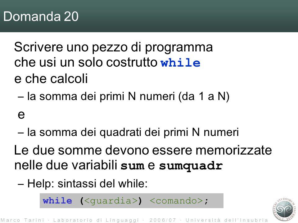 M a r c o T a r i n i ‧ L a b o r a t o r i o d i L i n g u a g g i ‧ 2 0 0 6 / 0 7 ‧ U n i v e r s i t à d e l l ' I n s u b r i a Domanda 20 Scrivere uno pezzo di programma che usi un solo costrutto while e che calcoli –la somma dei primi N numeri (da 1 a N) e –la somma dei quadrati dei primi N numeri Le due somme devono essere memorizzate nelle due variabili sum e sumquadr –Help: sintassi del while: while ( ) ;