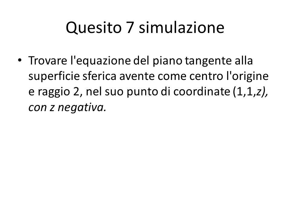 Quesito 7 simulazione Trovare l'equazione del piano tangente alla superficie sferica avente come centro l'origine e raggio 2, nel suo punto di coordin