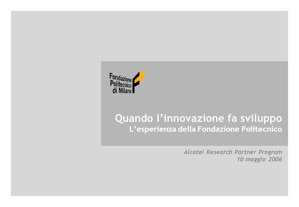 ©2006 Fondazione Politecnico di Milano Quando l'innovazione fa sviluppo - L'esperienza della Fondazione Politecnico Quando l'innovazione fa sviluppo L'esperienza della Fondazione Politecnico Alcatel Research Partner Program 10 maggio 2006