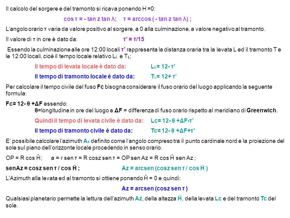 Il calcolo del sorgere e del tramonto si ricava ponendo H =0: cos τ = - tan z tan λ; τ = arccos ( - tan z tan λ) ; L'angolo orario τ varia da valore p