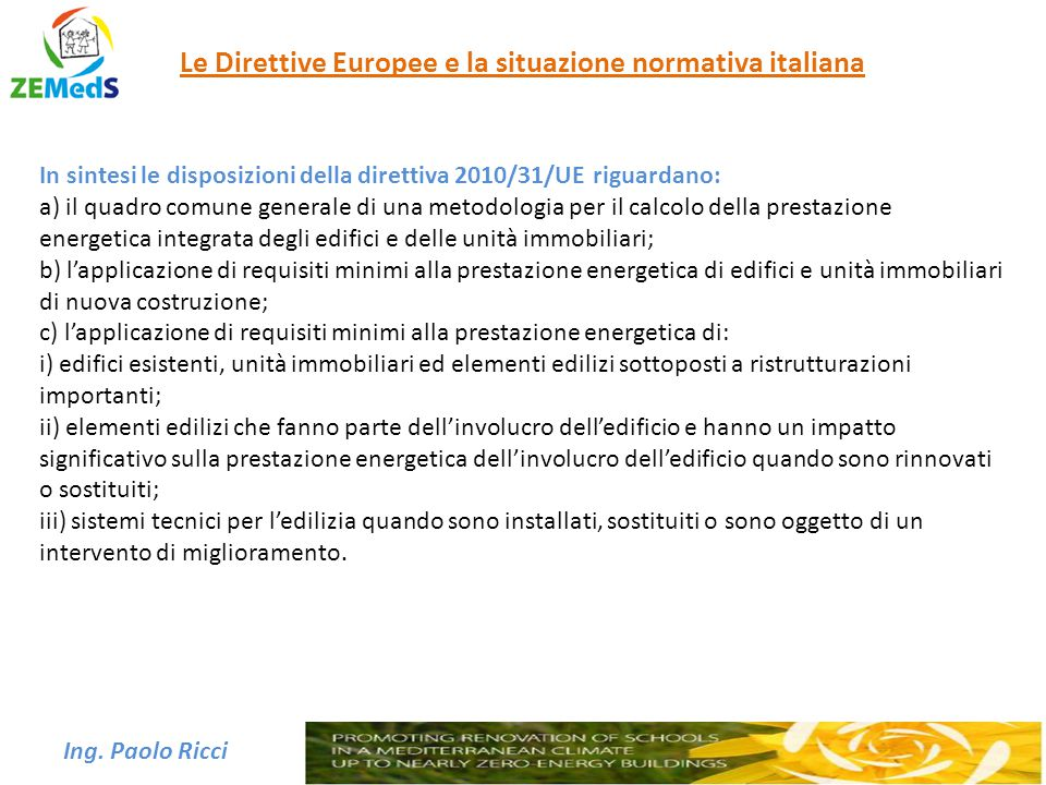Ing. Paolo Ricci Le Direttive Europee e la situazione normativa italiana In sintesi le disposizioni della direttiva 2010/31/UE riguardano: a) il quadr