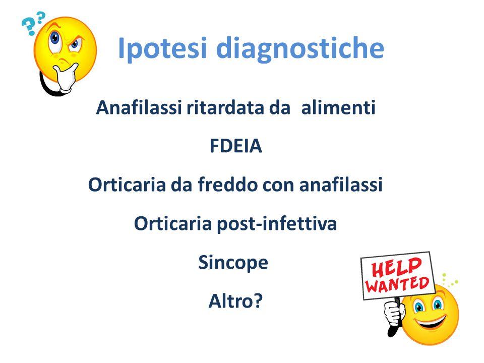 Ipotesi diagnostiche Anafilassi ritardata da alimenti FDEIA Orticaria da freddo con anafilassi Orticaria post-infettiva Sincope Altro?