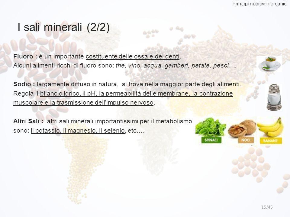 I sali minerali (2/2) 15/45 Fluoro : è un importante costituente delle ossa e dei denti. Alcuni alimenti ricchi di fluoro sono: the, vino, acqua, gamb