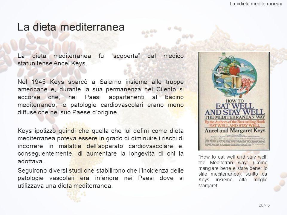 "La dieta mediterranea 20/45 La «dieta mediterranea» La dieta mediterranea fu ""scoperta"" dal medico statunitense Ancel Keys. Nel 1945 Keys sbarcò a Sal"