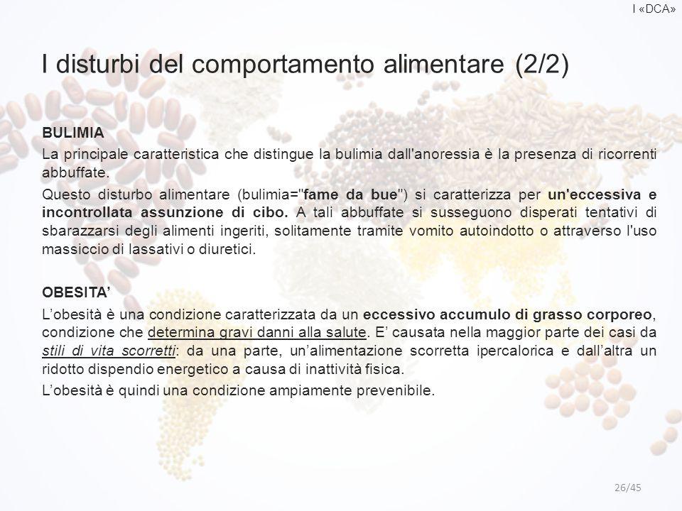 I disturbi del comportamento alimentare (2/2) 26/45 BULIMIA La principale caratteristica che distingue la bulimia dall'anoressia è la presenza di rico