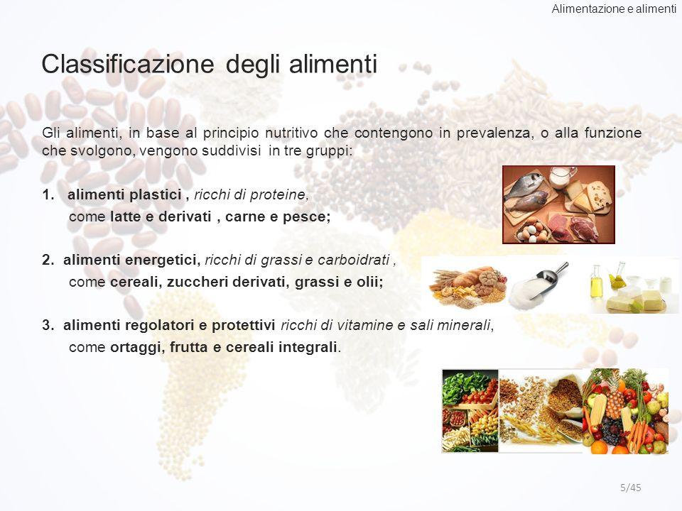 Classificazione degli alimenti 5/45 Gli alimenti, in base al principio nutritivo che contengono in prevalenza, o alla funzione che svolgono, vengono s