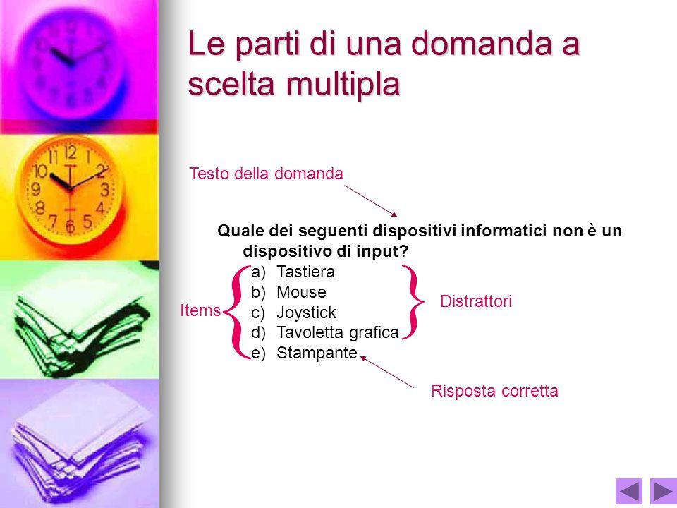 Le parti di una domanda a scelta multipla Quale dei seguenti dispositivi informatici non è un dispositivo di input? a)Tastiera b)Mouse c)Joystick d)Ta