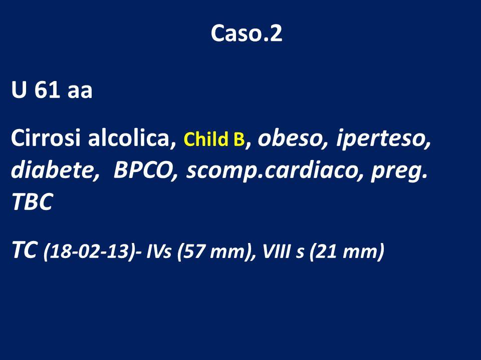 Caso.2 U 61 aa Cirrosi alcolica, Child B, obeso, iperteso, diabete, BPCO, scomp.cardiaco, preg. TBC TC (18-02-13)- IVs (57 mm), VIII s (21 mm)