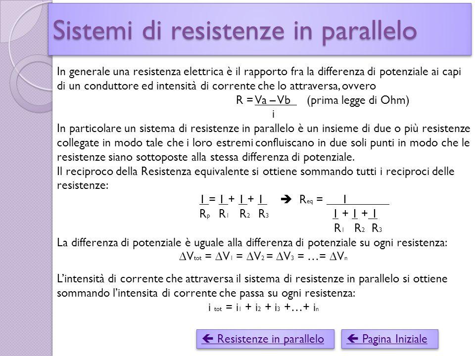 Sistemi di resistenze in parallelo  Resistenze in parallelo  Resistenze in parallelo  Pagina Iniziale  Pagina Iniziale In generale una resistenza elettrica è il rapporto fra la differenza di potenziale ai capi di un conduttore ed intensità di corrente che lo attraversa, ovvero R = Va – Vb (prima legge di Ohm) i In particolare un sistema di resistenze in parallelo è un insieme di due o più resistenze collegate in modo tale che i loro estremi confluiscano in due soli punti in modo che le resistenze siano sottoposte alla stessa differenza di potenziale.