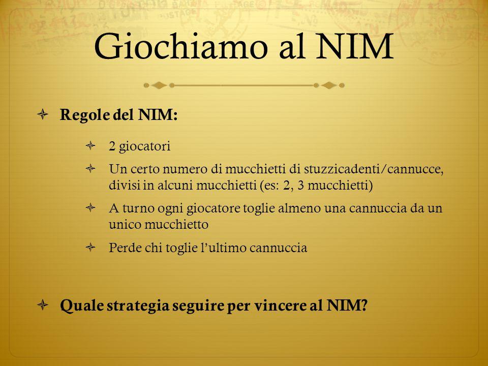  Regole del NIM:  2 giocatori  Un certo numero di mucchietti di stuzzicadenti/cannucce, divisi in alcuni mucchietti (es: 2, 3 mucchietti)  A turno