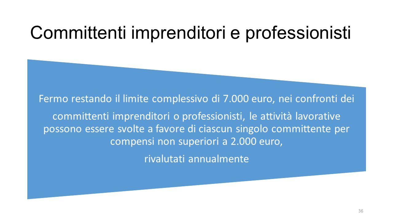 Committenti imprenditori e professionisti Fermo restando il limite complessivo di 7.000 euro, nei confronti dei committenti imprenditori o professionisti, le attività lavorative possono essere svolte a favore di ciascun singolo committente per compensi non superiori a 2.000 euro, rivalutati annualmente 36