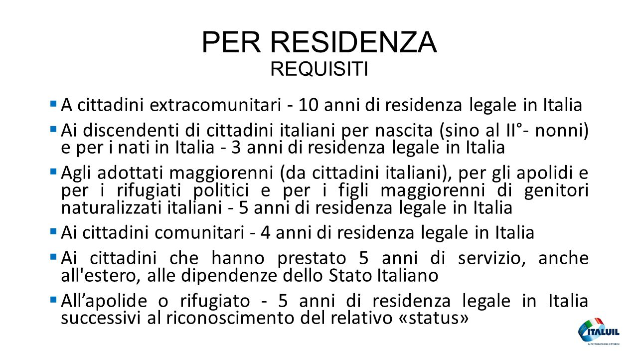 PER RESIDENZA REQUISITI  A cittadini extracomunitari - 10 anni di residenza legale in Italia  Ai discendenti di cittadini italiani per nascita (sino