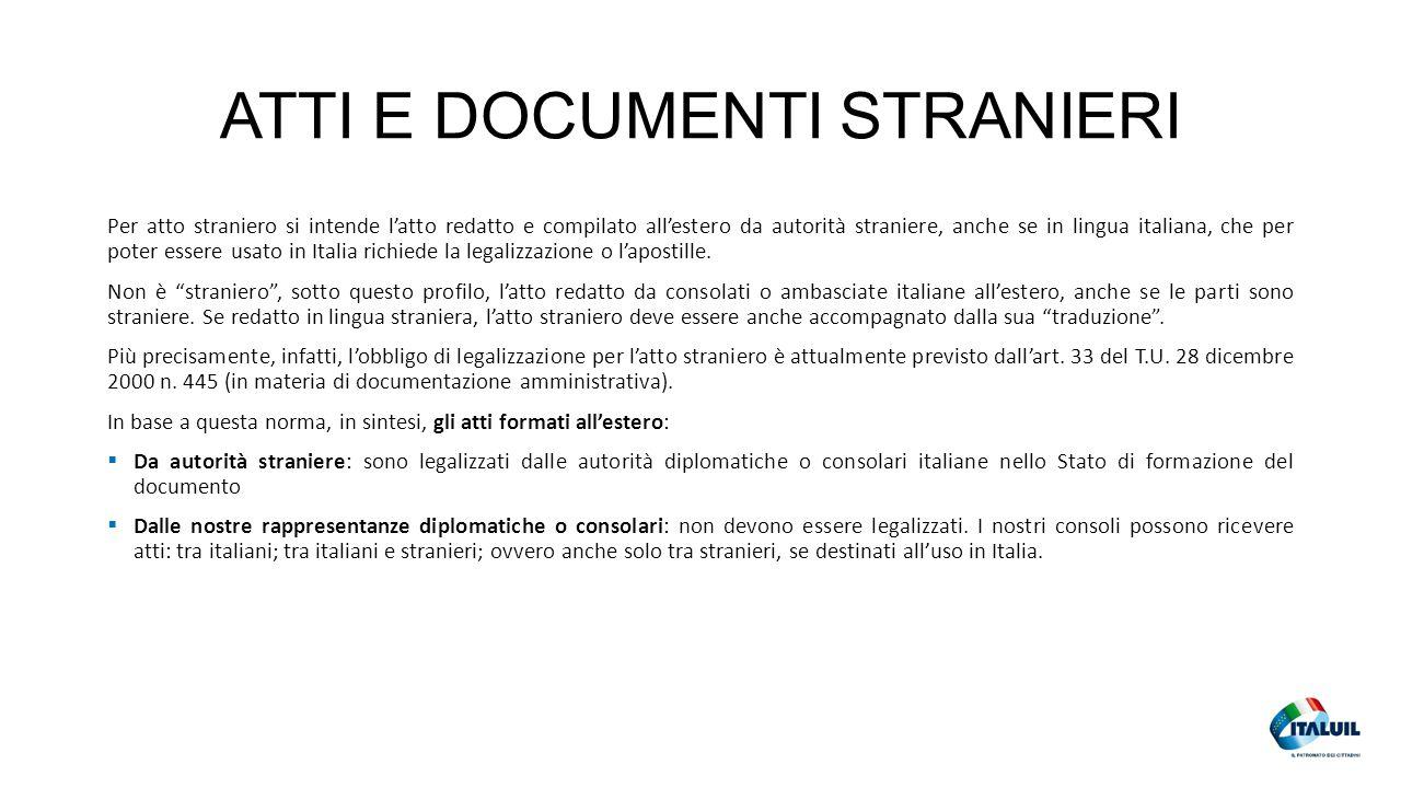 ATTI E DOCUMENTI STRANIERI Per atto straniero si intende l'atto redatto e compilato all'estero da autorità straniere, anche se in lingua italiana, che per poter essere usato in Italia richiede la legalizzazione o l'apostille.