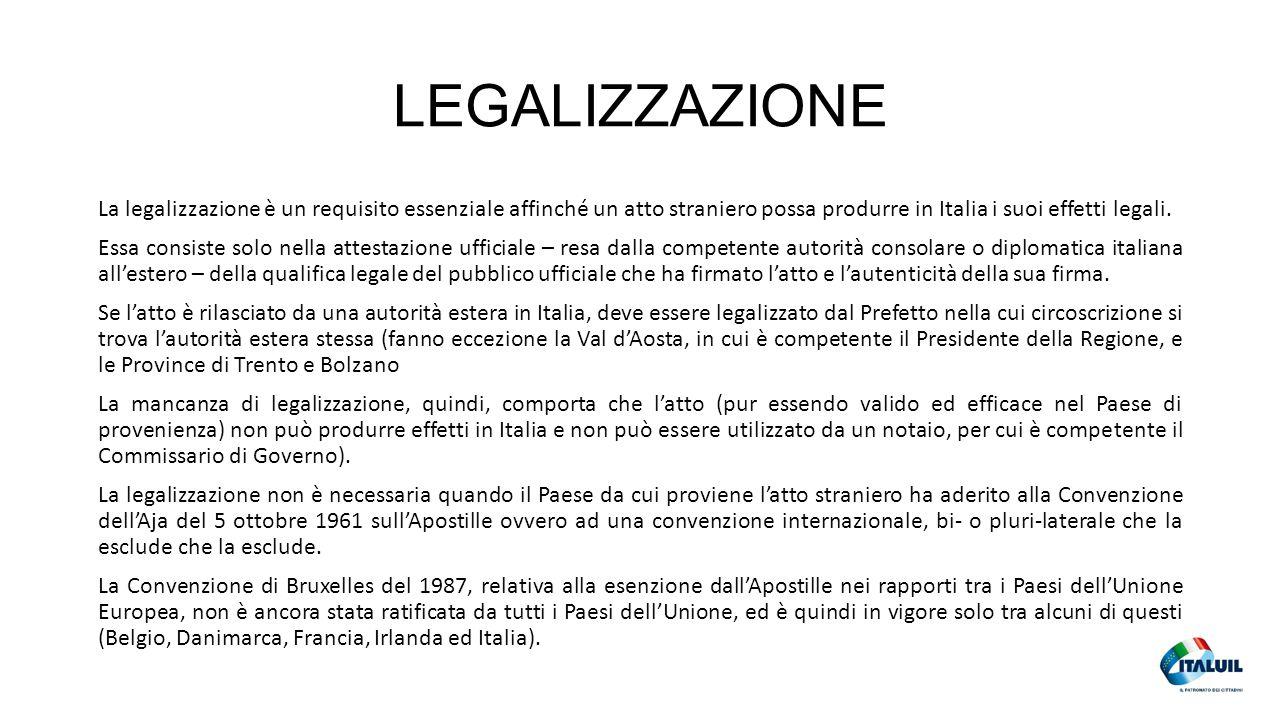 LEGALIZZAZIONE La legalizzazione è un requisito essenziale affinché un atto straniero possa produrre in Italia i suoi effetti legali. Essa consiste so