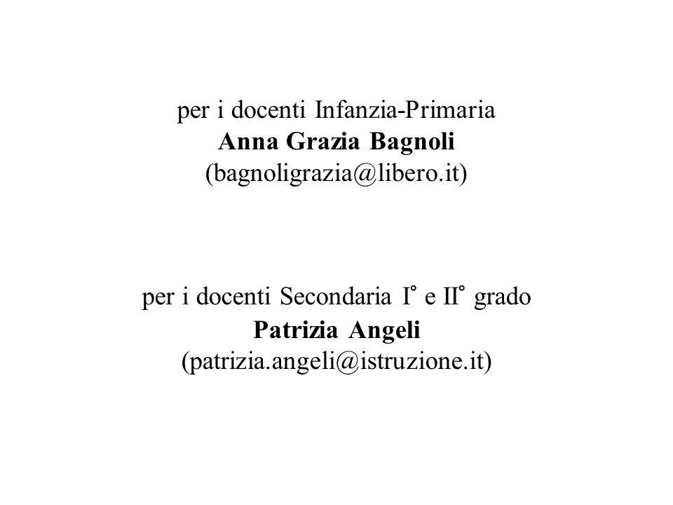 per i docenti Infanzia-Primaria Anna Grazia Bagnoli (bagnoligrazia@libero.it) per i docenti Secondaria I° e II° grado Patrizia Angeli (patrizia.angeli