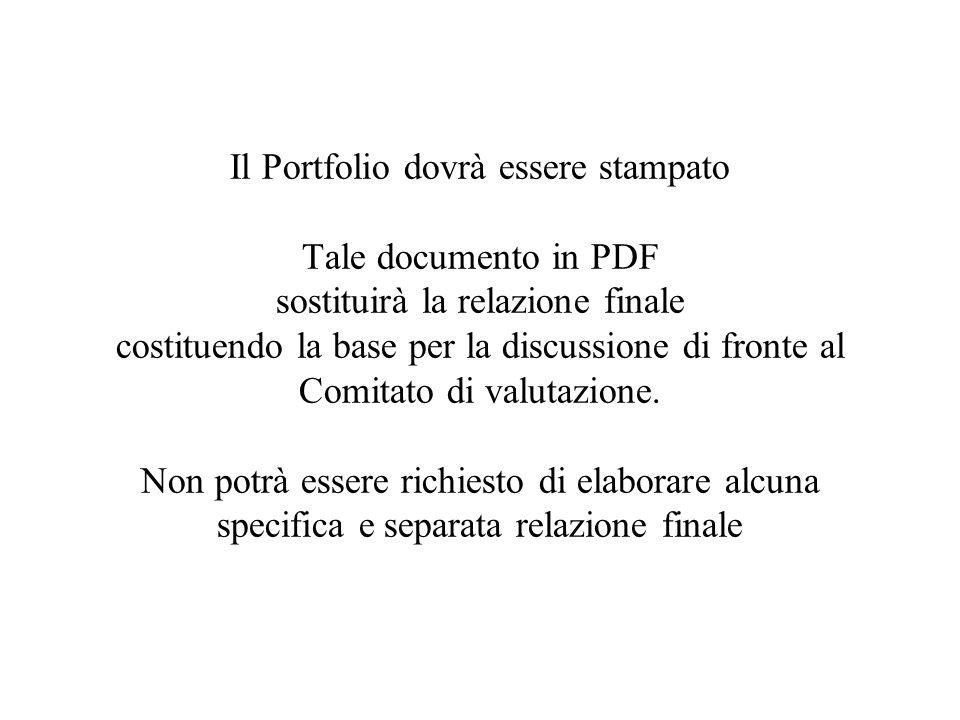 Il Portfolio dovrà essere stampato Tale documento in PDF sostituirà la relazione finale costituendo la base per la discussione di fronte al Comitato d