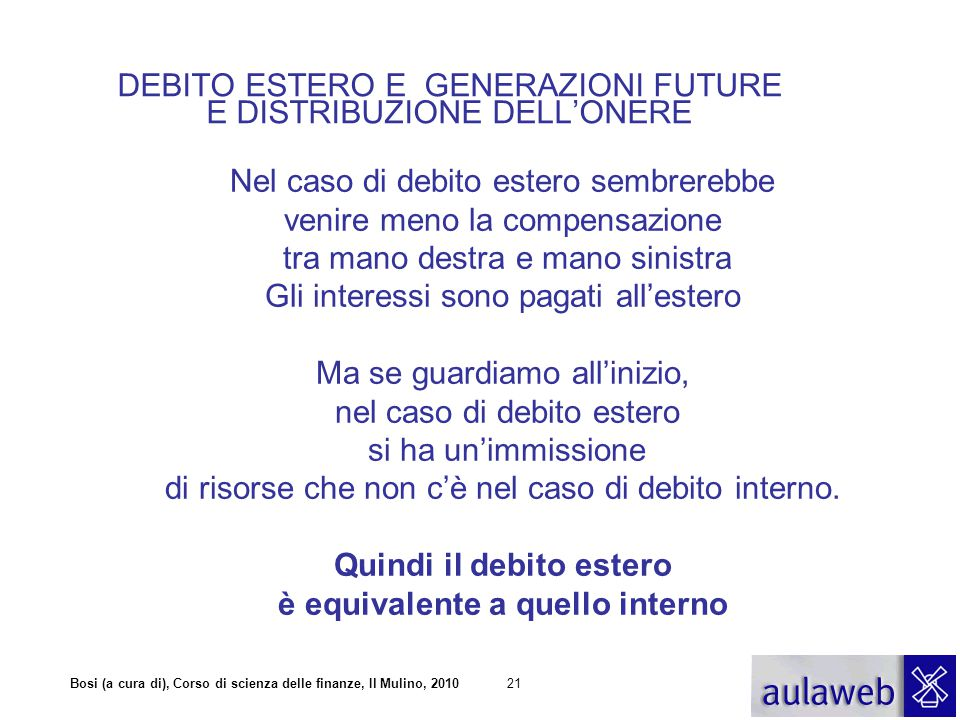 Bosi (a cura di), Corso di scienza delle finanze, Il Mulino, 201021 DEBITO ESTERO E GENERAZIONI FUTURE E DISTRIBUZIONE DELL'ONERE Nel caso di debito e