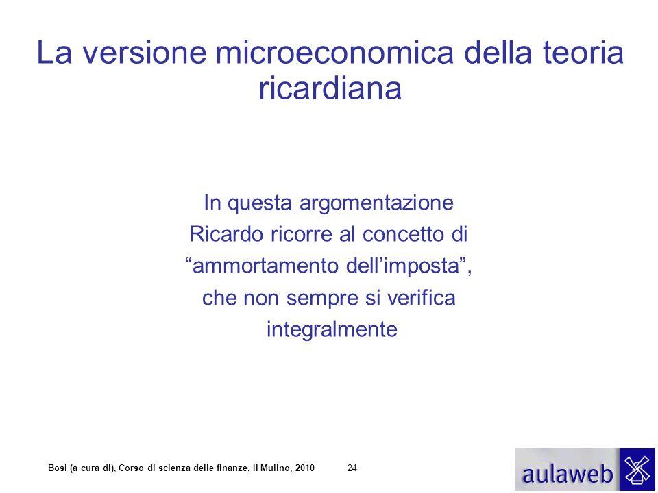 Bosi (a cura di), Corso di scienza delle finanze, Il Mulino, 201024 La versione microeconomica della teoria ricardiana In questa argomentazione Ricard