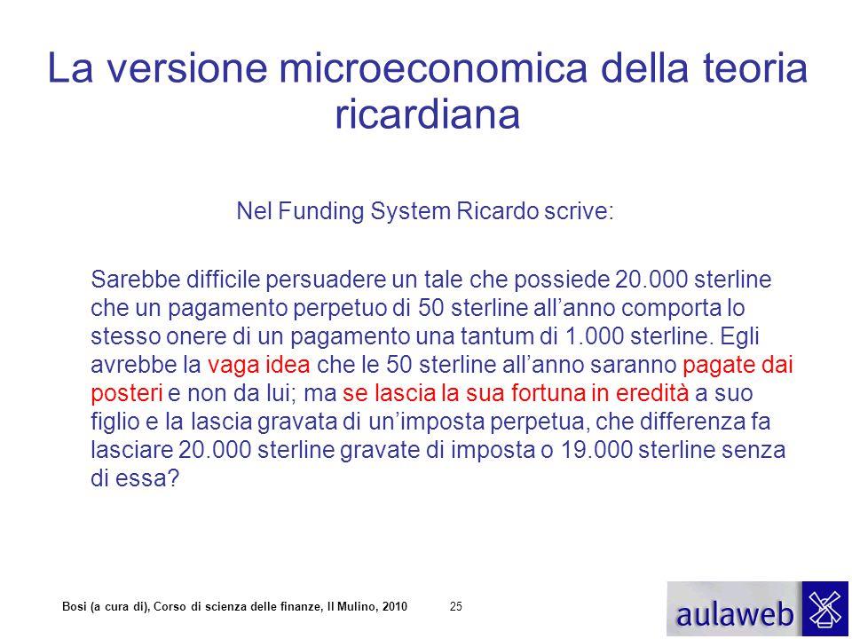 Bosi (a cura di), Corso di scienza delle finanze, Il Mulino, 201025 La versione microeconomica della teoria ricardiana Nel Funding System Ricardo scri