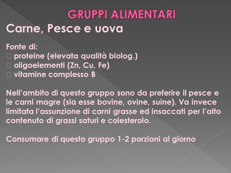 Carne, Pesce e uova Fonte di:  proteine (elevata qualità biolog.)  oligoelementi (Zn, Cu, Fe)  vitamine complesso B Nell'ambito di questo gruppo so