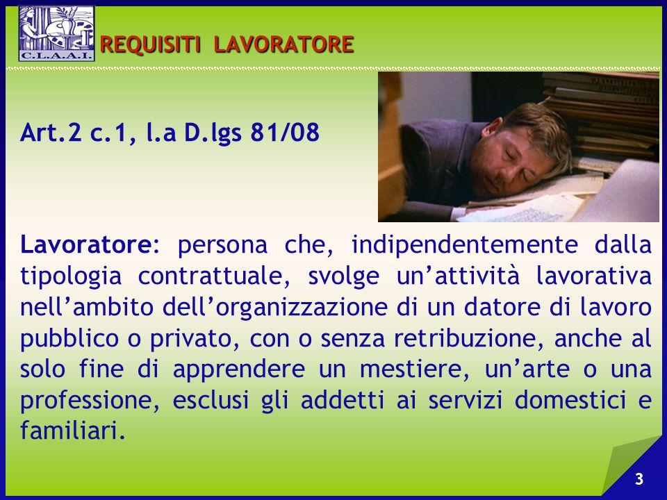 REQUISITI LAVORATORE REQUISITI LAVORATORE Art.2 c.1, l.a D.lgs 81/08 Lavoratore: persona che, indipendentemente dalla tipologia contrattuale, svolge u