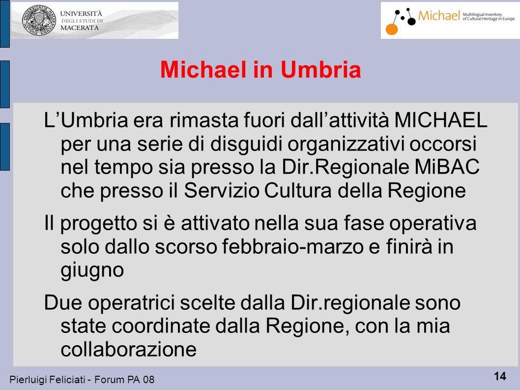 14 Pierluigi Feliciati - Forum PA 08 Michael in Umbria L'Umbria era rimasta fuori dall'attività MICHAEL per una serie di disguidi organizzativi occorsi nel tempo sia presso la Dir.Regionale MiBAC che presso il Servizio Cultura della Regione Il progetto si è attivato nella sua fase operativa solo dallo scorso febbraio-marzo e finirà in giugno Due operatrici scelte dalla Dir.regionale sono state coordinate dalla Regione, con la mia collaborazione
