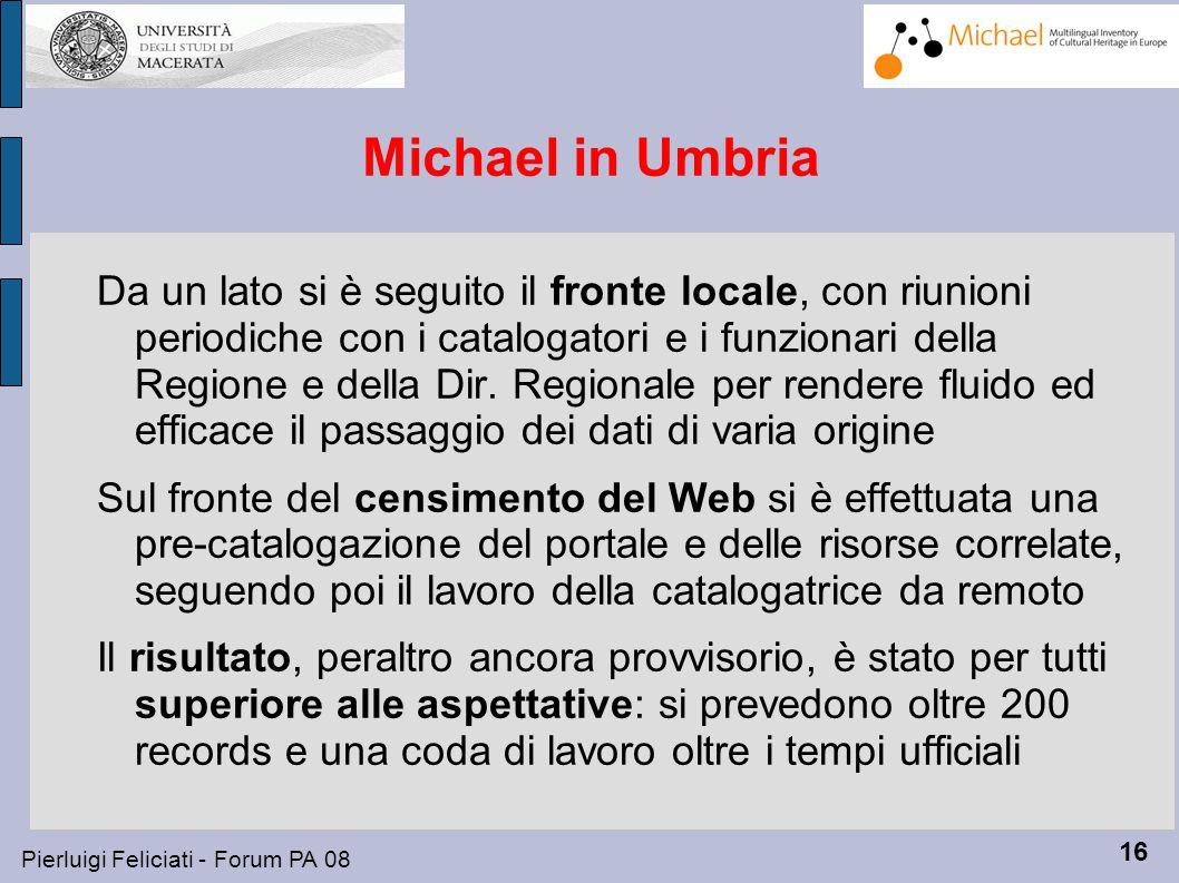 16 Pierluigi Feliciati - Forum PA 08 Michael in Umbria Da un lato si è seguito il fronte locale, con riunioni periodiche con i catalogatori e i funzionari della Regione e della Dir.
