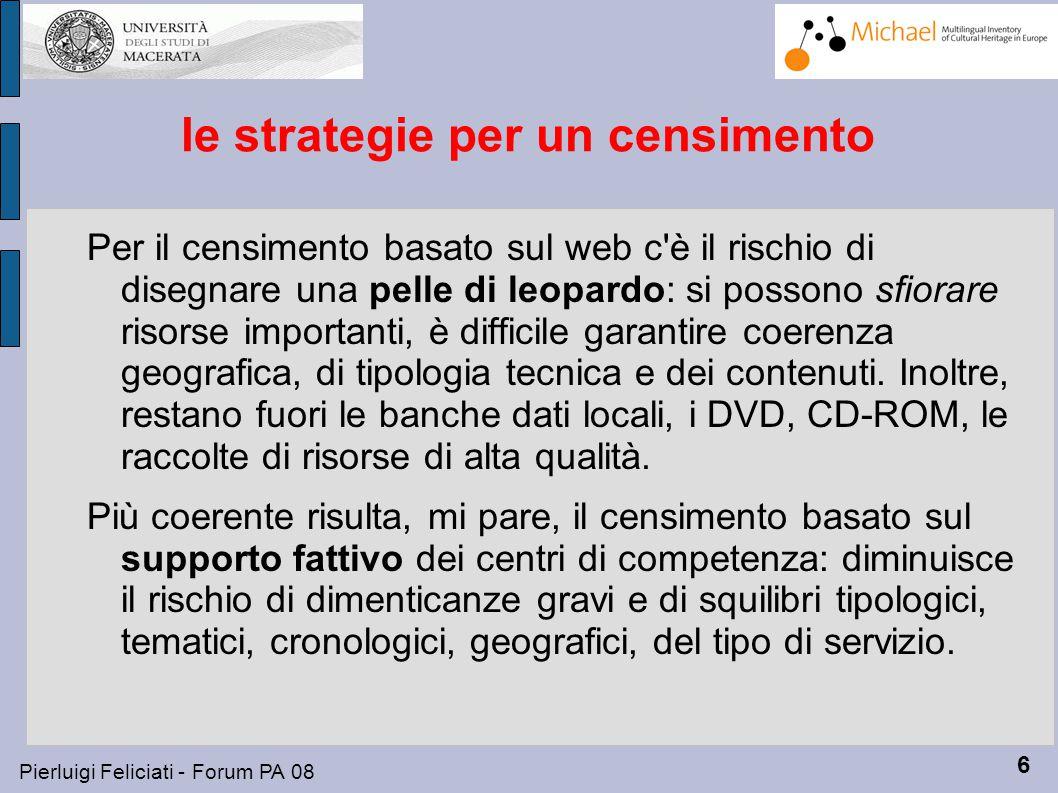 6 Pierluigi Feliciati - Forum PA 08 le strategie per un censimento Per il censimento basato sul web c è il rischio di disegnare una pelle di leopardo: si possono sfiorare risorse importanti, è difficile garantire coerenza geografica, di tipologia tecnica e dei contenuti.