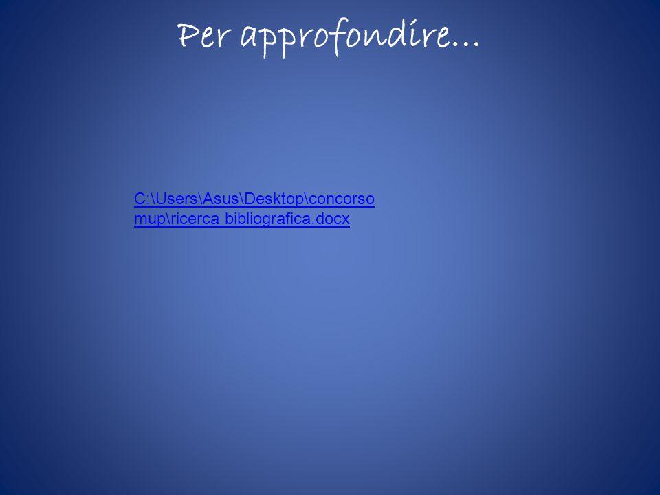 Per approfondire… C:\Users\Asus\Desktop\concorso mup\ricerca bibliografica.docx