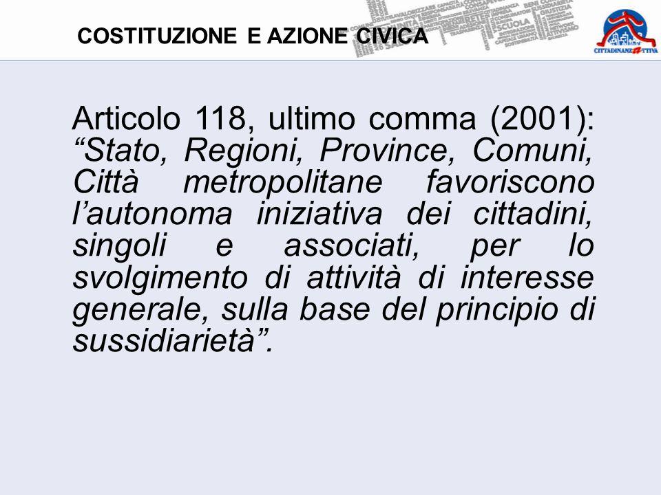 Articolo 118, ultimo comma (2001): Stato, Regioni, Province, Comuni, Città metropolitane favoriscono l'autonoma iniziativa dei cittadini, singoli e associati, per lo svolgimento di attività di interesse generale, sulla base del principio di sussidiarietà .