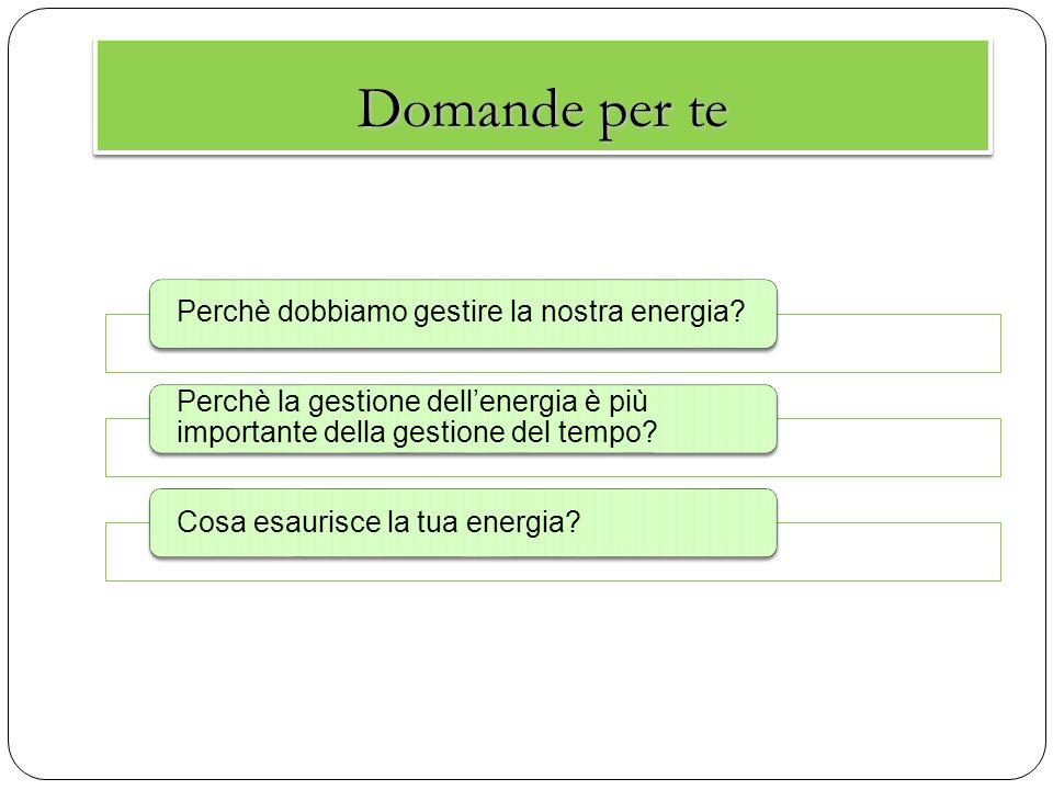 Domande per te Perchè dobbiamo gestire la nostra energia? Perchè la gestione dell'energia è più importante della gestione del tempo? Cosa esaurisce la