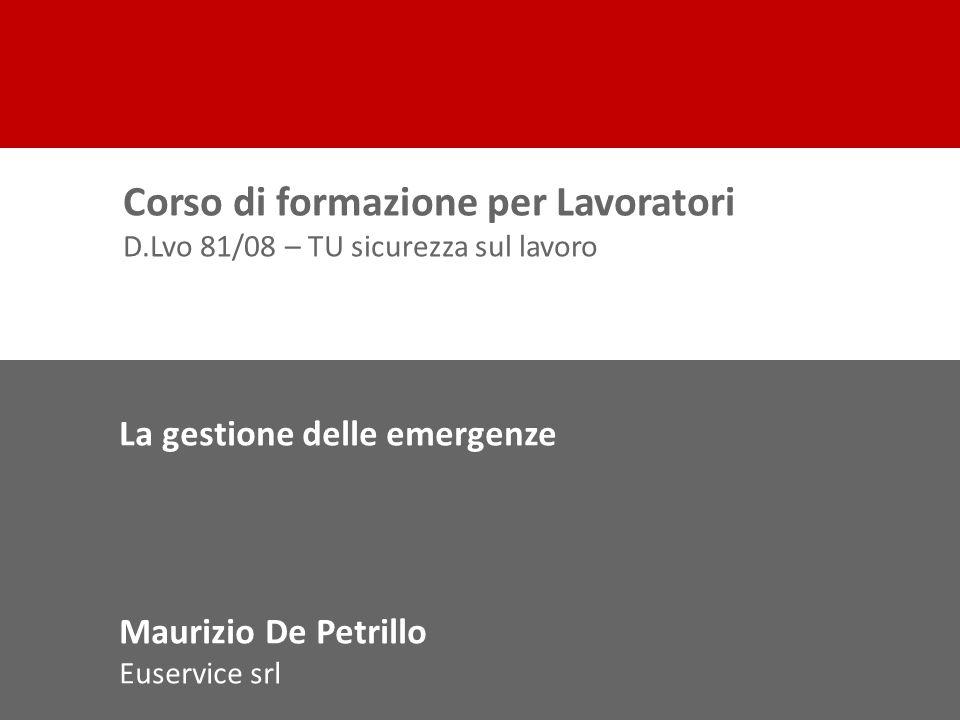 La gestione delle emergenze Maurizio De Petrillo Euservice srl Corso di formazione per Lavoratori D.Lvo 81/08 – TU sicurezza sul lavoro