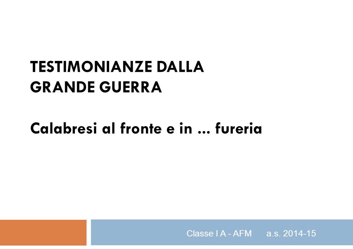 TESTIMONIANZE DALLA GRANDE GUERRA Calabresi al fronte e in... fureria Classe I A - AFM a.s. 2014-15