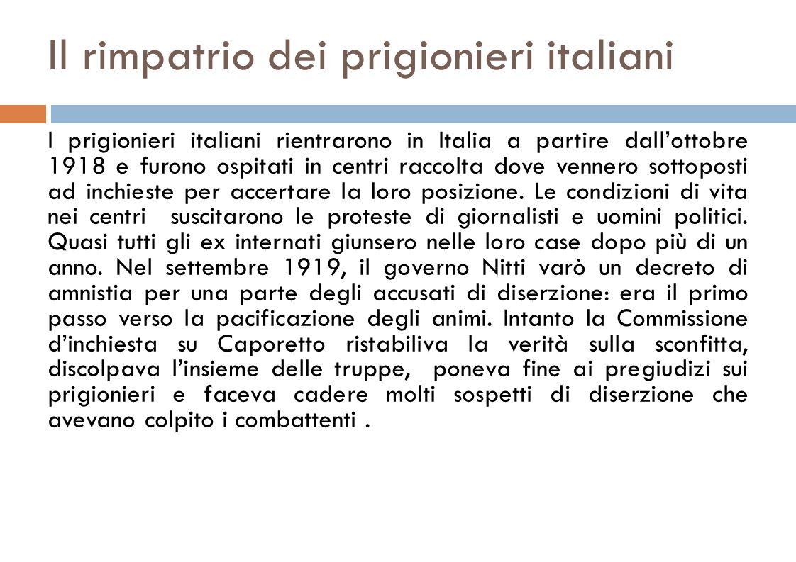 Il rimpatrio dei prigionieri italiani I prigionieri italiani rientrarono in Italia a partire dall'ottobre 1918 e furono ospitati in centri raccolta dove vennero sottoposti ad inchieste per accertare la loro posizione.