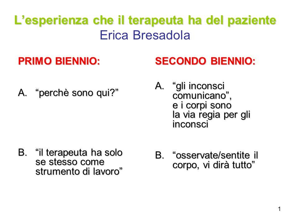 """1 L'esperienza che il terapeuta ha del paziente L'esperienza che il terapeuta ha del paziente Erica Bresadola PRIMO BIENNIO: A.""""perchè sono qui?"""" B.""""i"""