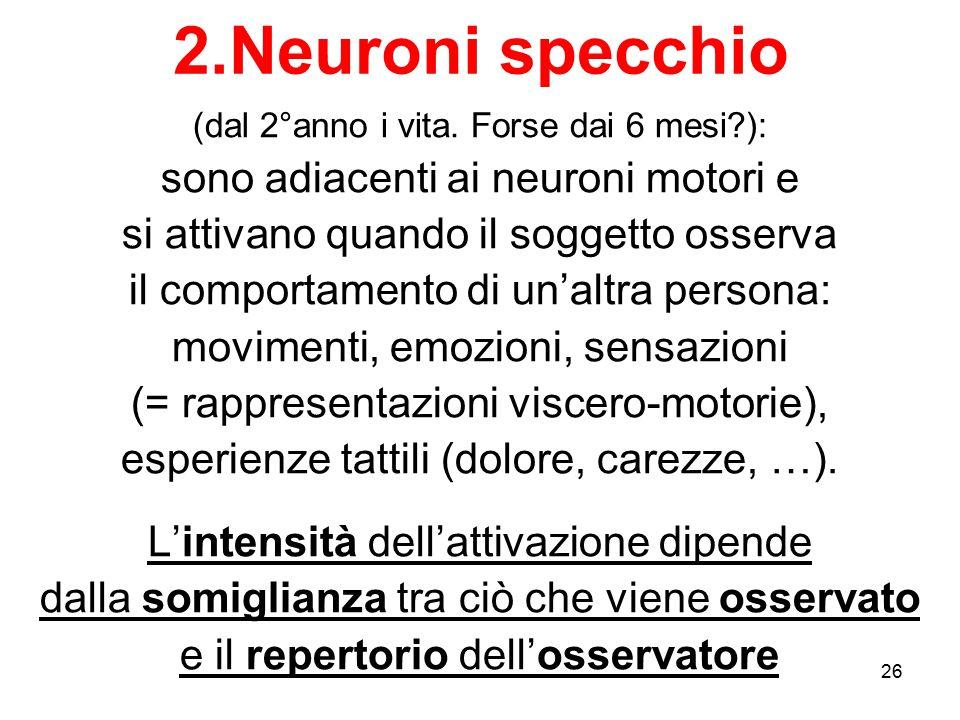 26 2.Neuroni specchio (dal 2°anno i vita. Forse dai 6 mesi?): sono adiacenti ai neuroni motori e si attivano quando il soggetto osserva il comportamen