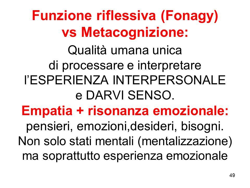 49 Funzione riflessiva (Fonagy) vs Metacognizione: Qualità umana unica di processare e interpretare l'ESPERIENZA INTERPERSONALE e DARVI SENSO. Empatia