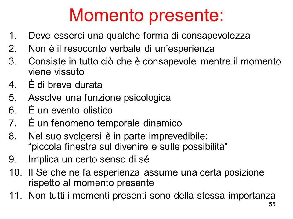 53 Momento presente: 1.Deve esserci una qualche forma di consapevolezza 2.Non è il resoconto verbale di un'esperienza 3.Consiste in tutto ciò che è co