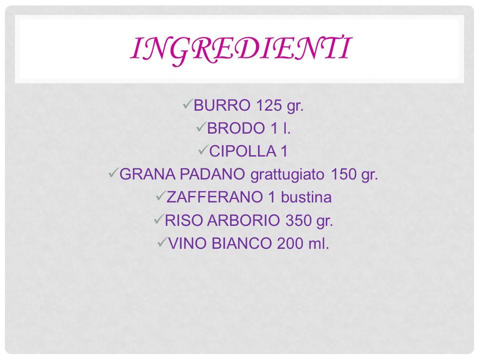 INGREDIENTI BURRO 125 gr. BRODO 1 l. CIPOLLA 1 GRANA PADANO grattugiato 150 gr.