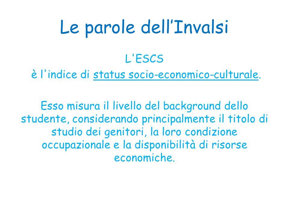 Le parole dell'Invalsi L'ESCS è l'indice di status socio-economico-culturale. Esso misura il livello del background dello studente, considerando princ