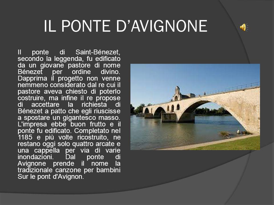 IL PONTE D'AVIGNONE Il ponte di Saint-Bénezet, secondo la leggenda, fu edificato da un giovane pastore di nome Bénezet per ordine divino. Dapprima il